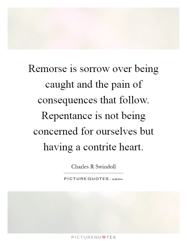 Remorse is sorrow over being caught and the pain of consequences that follow. Repentance is not being concerned for ourselves but having a contrite heart Picture Quote #1