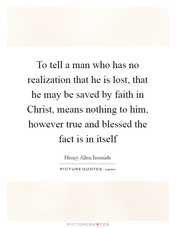 To tell a man who has no realization that he is lost, that he may be saved by faith in Christ, means nothing to him, however true and blessed the fact is in itself Picture Quote #1
