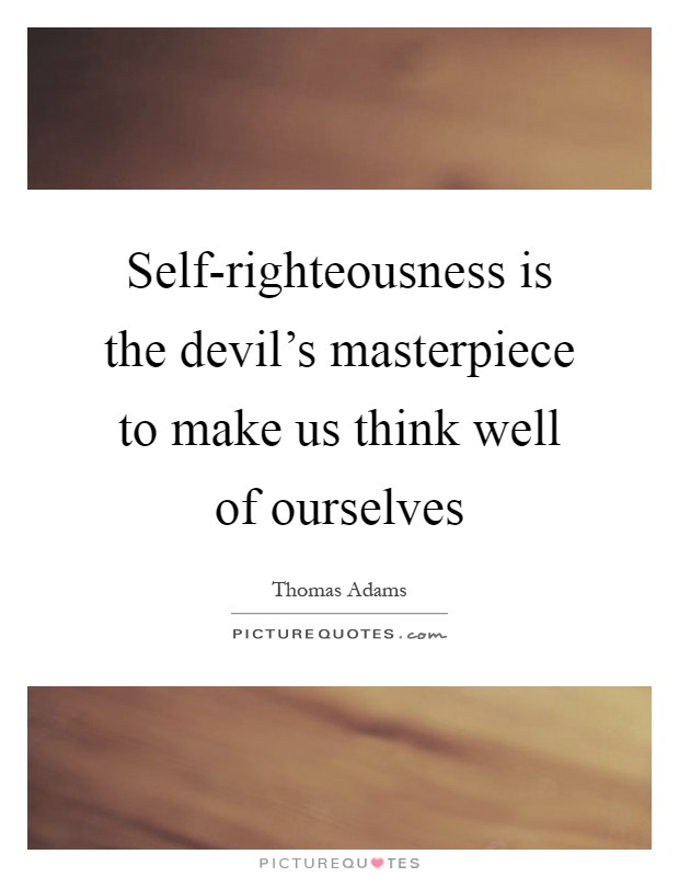 Self-righteousness is the devil's masterpiece to make us think well of ourselves Picture Quote #1