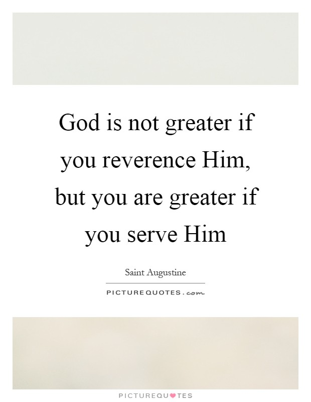 God is not greater if you reverence Him, but you are greater if you serve Him Picture Quote #1
