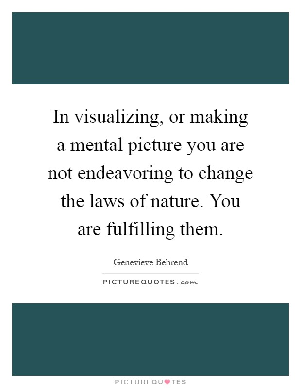 In visualizing, or making a mental picture you are not endeavoring to change the laws of nature. You are fulfilling them Picture Quote #1