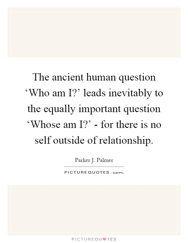 The ancient human question 'Who am I?' leads inevitably to the equally important question 'Whose am I?' - for there is no self outside of relationship Picture Quote #1