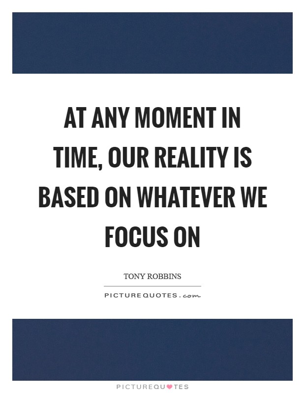 At any moment in time, our reality is based on whatever we focus on Picture Quote #1