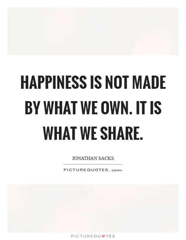 Happiness is not made by what we own. It is what we share Picture Quote #1