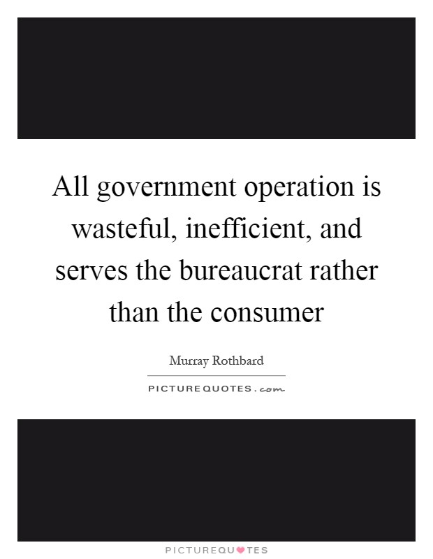 All government operation is wasteful, inefficient, and serves the bureaucrat rather than the consumer Picture Quote #1