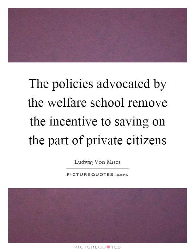 The policies advocated by the welfare school remove the incentive to saving on the part of private citizens Picture Quote #1