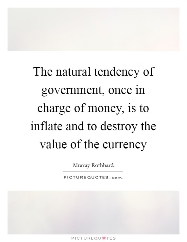 The natural tendency of government, once in charge of money, is to inflate and to destroy the value of the currency Picture Quote #1