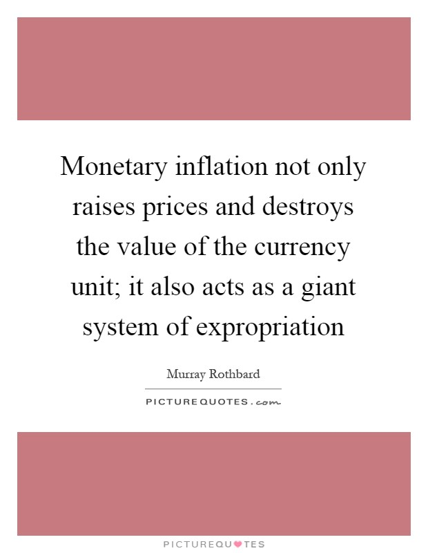 Monetary inflation not only raises prices and destroys the value of the currency unit; it also acts as a giant system of expropriation Picture Quote #1
