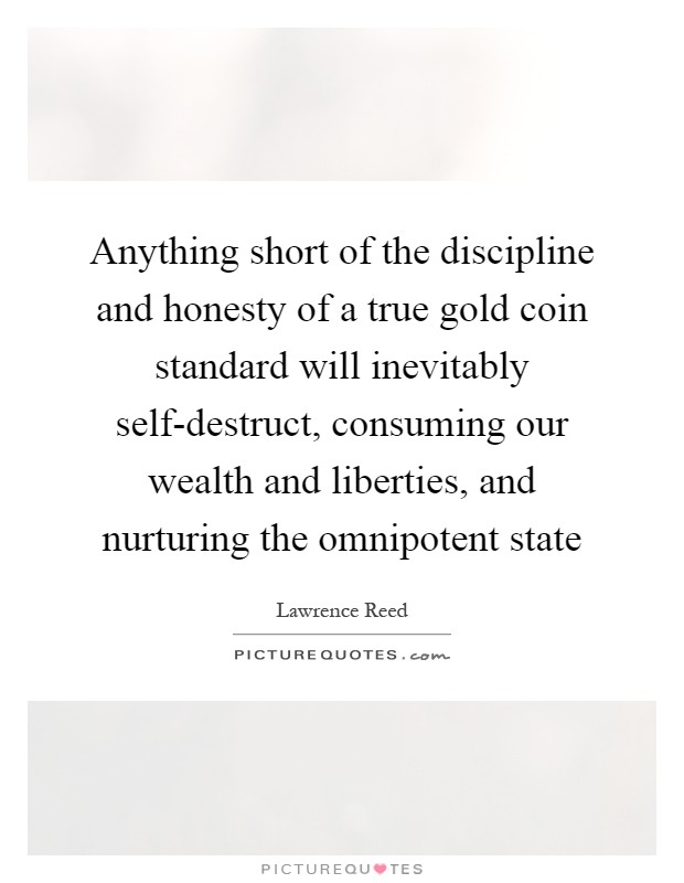 Anything short of the discipline and honesty of a true gold coin standard will inevitably self-destruct, consuming our wealth and liberties, and nurturing the omnipotent state Picture Quote #1