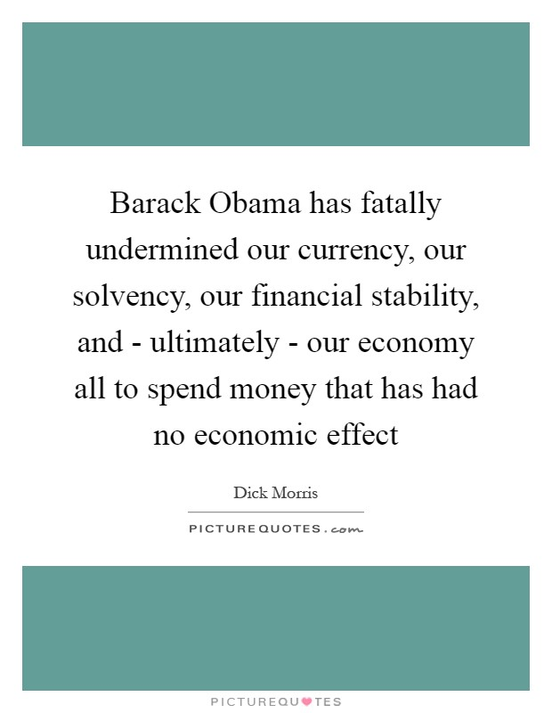 Barack Obama has fatally undermined our currency, our solvency, our financial stability, and - ultimately - our economy all to spend money that has had no economic effect Picture Quote #1
