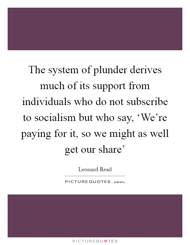 The system of plunder derives much of its support from individuals who do not subscribe to socialism but who say, 'We're paying for it, so we might as well get our share' Picture Quote #1