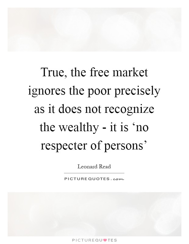 True, the free market ignores the poor precisely as it does not recognize the wealthy - it is 'no respecter of persons' Picture Quote #1