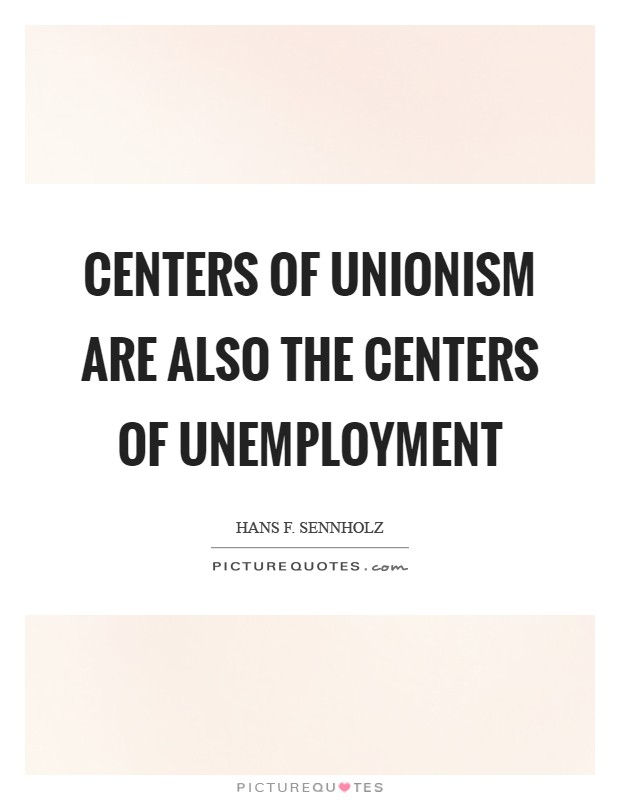 Centers of unionism are also the centers of unemployment Picture Quote #1