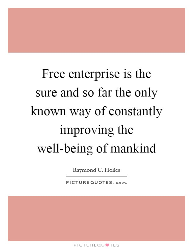 Free enterprise is the sure and so far the only known way of constantly improving the well-being of mankind Picture Quote #1