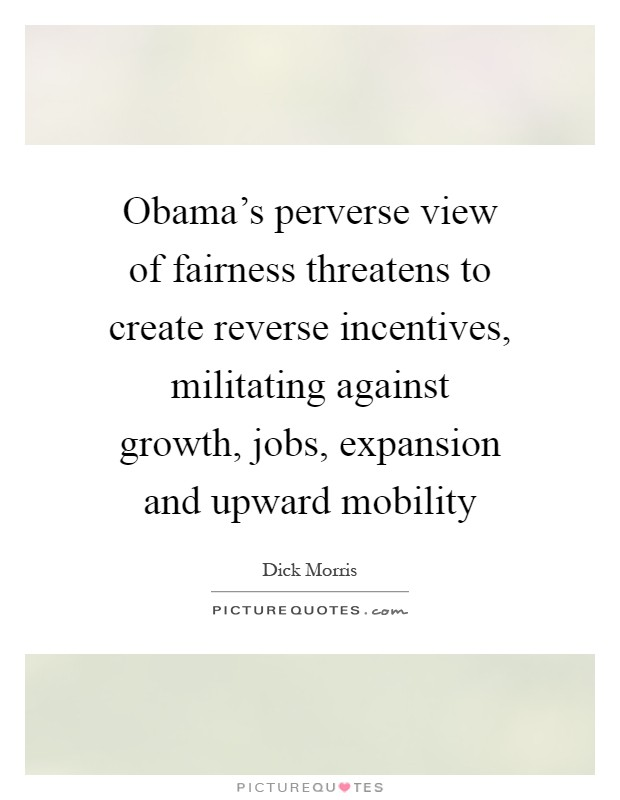Obama's perverse view of fairness threatens to create reverse incentives, militating against growth, jobs, expansion and upward mobility Picture Quote #1