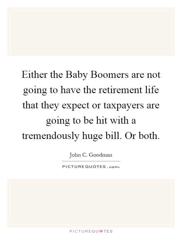 Either the Baby Boomers are not going to have the retirement life that they expect or taxpayers are going to be hit with a tremendously huge bill. Or both Picture Quote #1