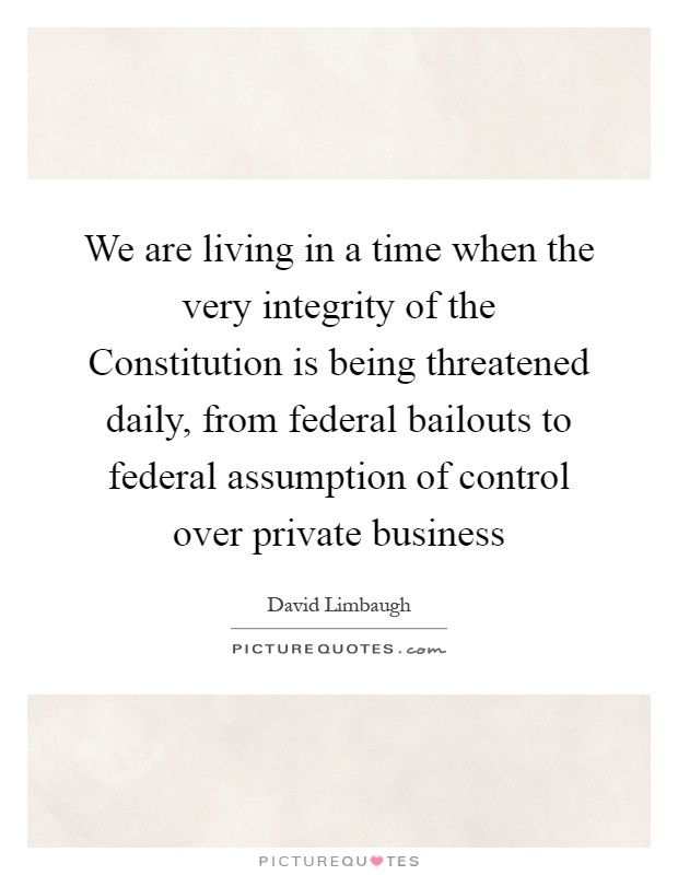 We are living in a time when the very integrity of the Constitution is being threatened daily, from federal bailouts to federal assumption of control over private business Picture Quote #1