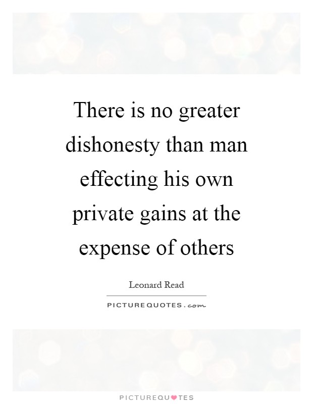 There is no greater dishonesty than man effecting his own private gains at the expense of others Picture Quote #1