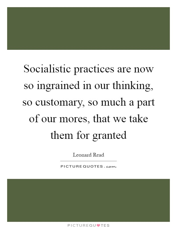 Socialistic practices are now so ingrained in our thinking, so customary, so much a part of our mores, that we take them for granted Picture Quote #1