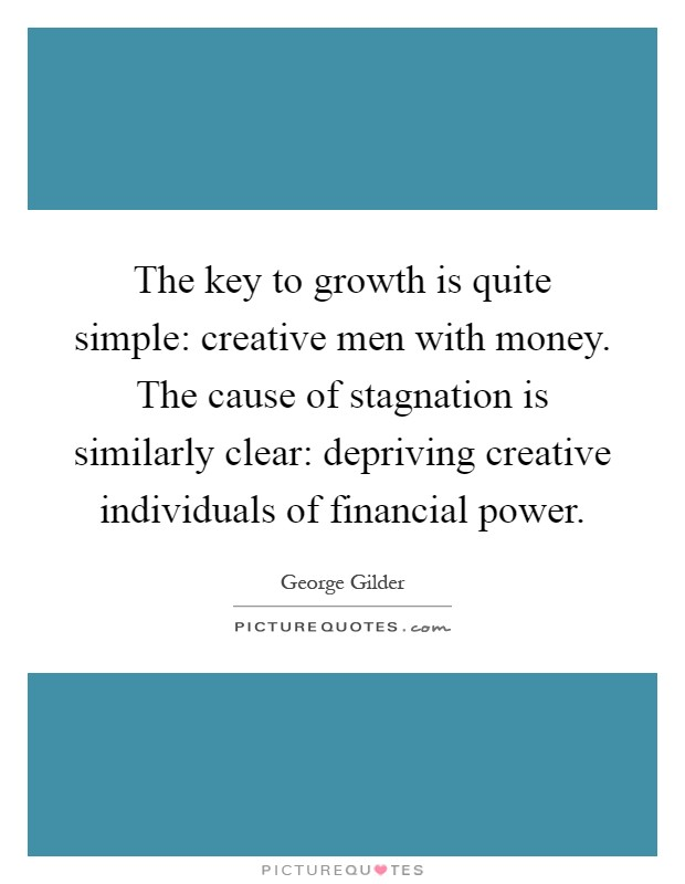 The key to growth is quite simple: creative men with money. The cause of stagnation is similarly clear: depriving creative individuals of financial power Picture Quote #1