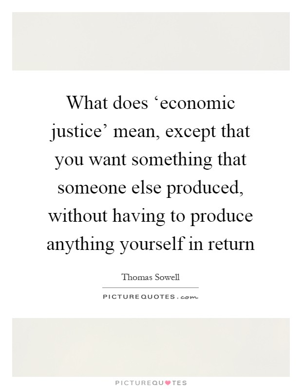 What does economic justice mean except that you want picture what does economic justice mean except that you want something that someone else produced without having to produce anything yourself in return solutioingenieria Choice Image