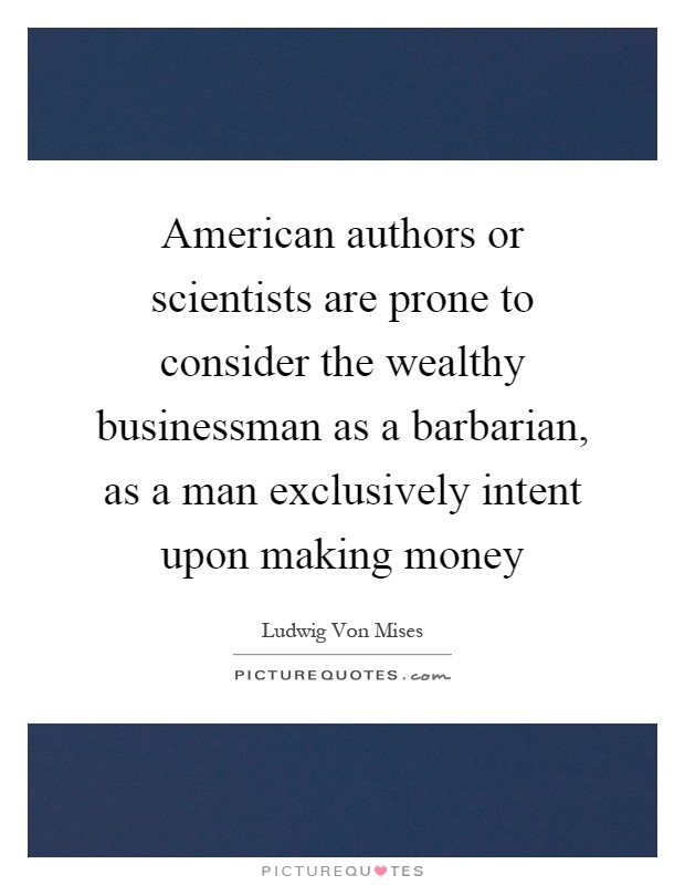 American authors or scientists are prone to consider the wealthy businessman as a barbarian, as a man exclusively intent upon making money Picture Quote #1