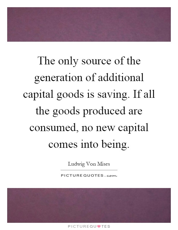 The only source of the generation of additional capital goods is saving. If all the goods produced are consumed, no new capital comes into being Picture Quote #1