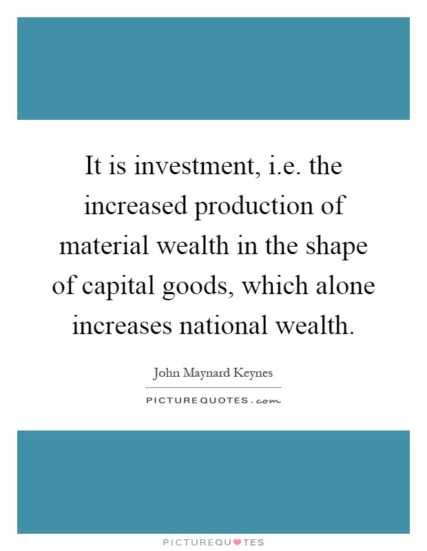 It is investment, i.e. the increased production of material wealth in the shape of capital goods, which alone increases national wealth Picture Quote #1