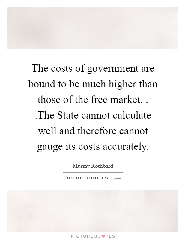 The costs of government are bound to be much higher than those of the free market. . .The State cannot calculate well and therefore cannot gauge its costs accurately Picture Quote #1