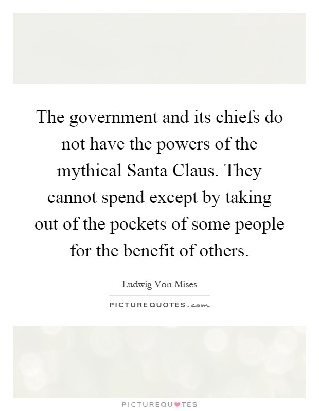 The government and its chiefs do not have the powers of the mythical Santa Claus. They cannot spend except by taking out of the pockets of some people for the benefit of others Picture Quote #1