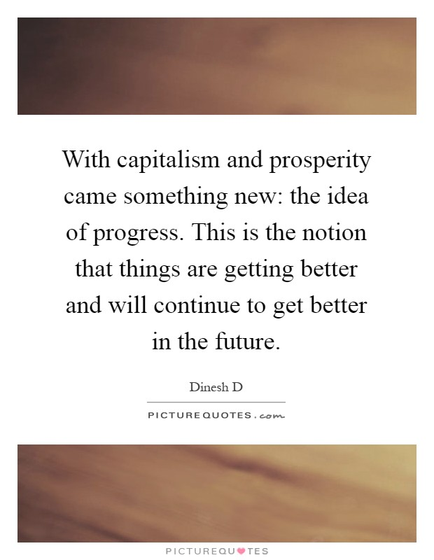 With capitalism and prosperity came something new: the idea of progress. This is the notion that things are getting better and will continue to get better in the future Picture Quote #1