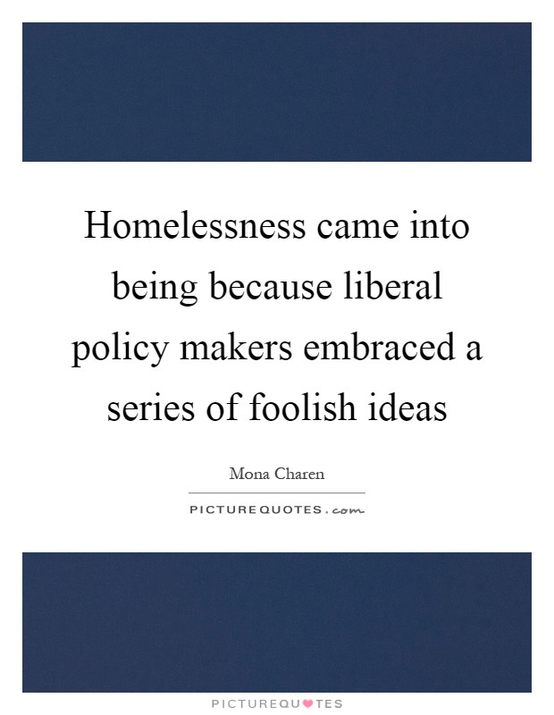 Homelessness came into being because liberal policy makers embraced a series of foolish ideas Picture Quote #1