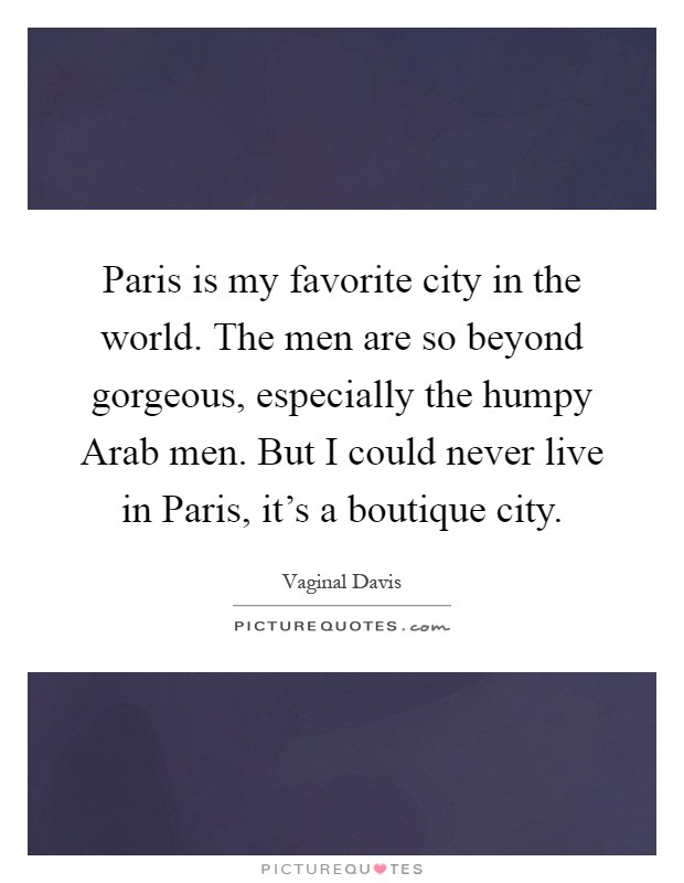 Paris is my favorite city in the world. The men are so beyond gorgeous, especially the humpy Arab men. But I could never live in Paris, it's a boutique city Picture Quote #1