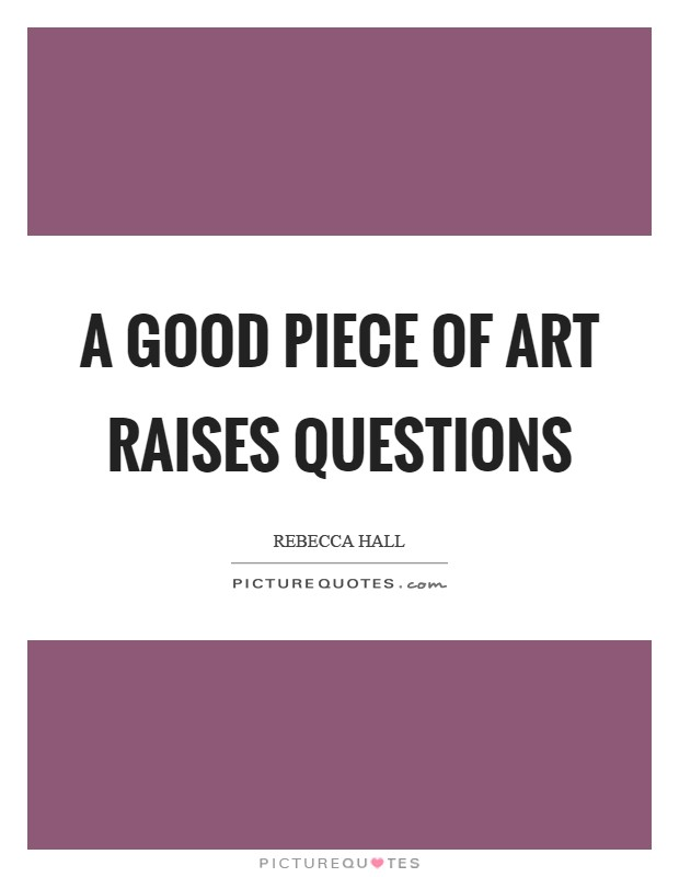A good piece of art raises questions Picture Quote #1