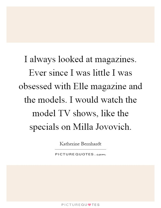 I always looked at magazines. Ever since I was little I was obsessed with Elle magazine and the models. I would watch the model TV shows, like the specials on Milla Jovovich Picture Quote #1
