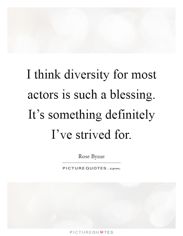 I think diversity for most actors is such a blessing. It's something definitely I've strived for Picture Quote #1