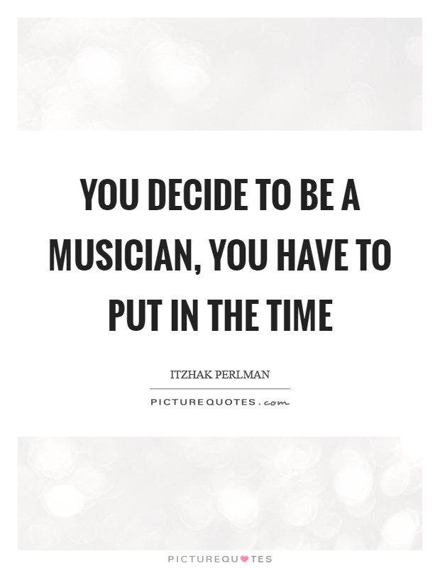 You decide to be a musician, you have to put in the time Picture Quote #1