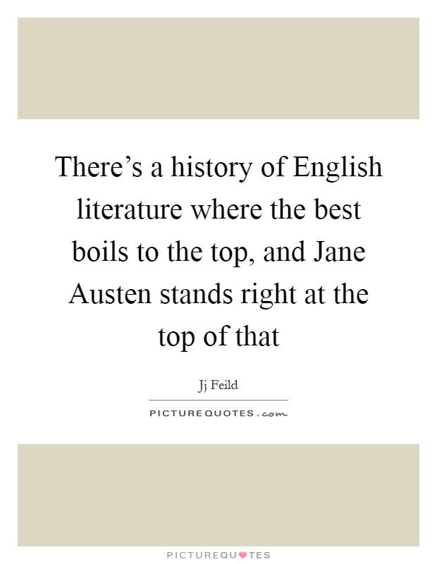 There's a history of English literature where the best boils to the top, and Jane Austen stands right at the top of that Picture Quote #1