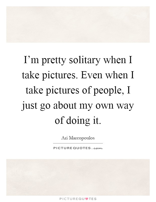 I'm pretty solitary when I take pictures. Even when I take pictures of people, I just go about my own way of doing it Picture Quote #1