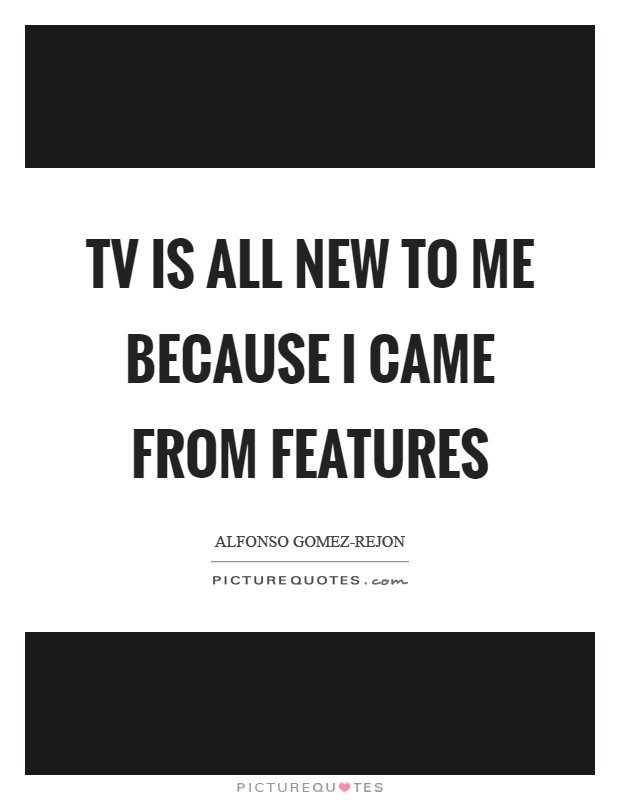 TV is all new to me because I came from features Picture Quote #1