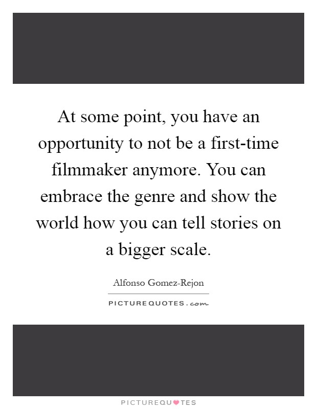 At some point, you have an opportunity to not be a first-time filmmaker anymore. You can embrace the genre and show the world how you can tell stories on a bigger scale Picture Quote #1