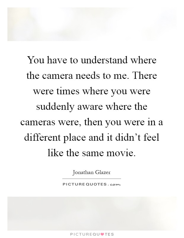 You have to understand where the camera needs to me. There were times where you were suddenly aware where the cameras were, then you were in a different place and it didn't feel like the same movie Picture Quote #1