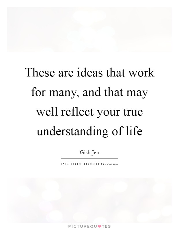 These are ideas that work for many, and that may well reflect your true understanding of life Picture Quote #1