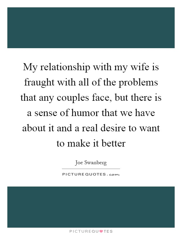 My relationship with my wife is fraught with all of the problems that any couples face, but there is a sense of humor that we have about it and a real desire to want to make it better Picture Quote #1