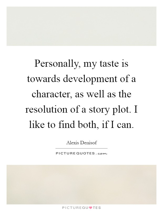 Personally, my taste is towards development of a character, as well as the resolution of a story plot. I like to find both, if I can Picture Quote #1