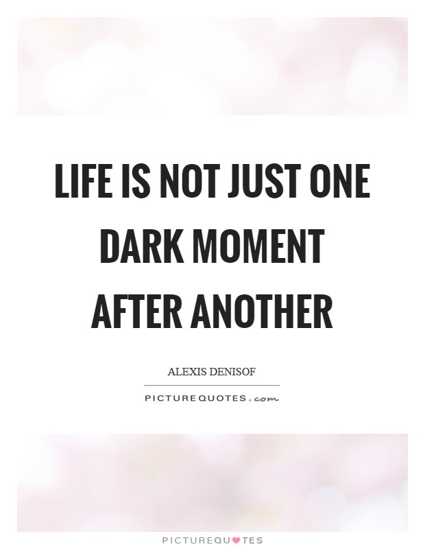 Life is not just one dark moment after another Picture Quote #1