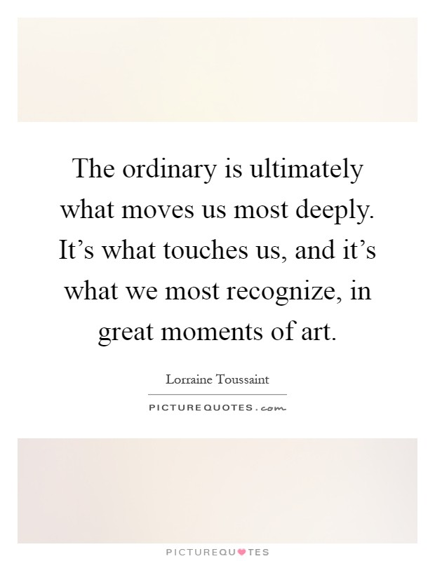 The Ordinary Is Ultimately What Moves Us Most Deeply. Itu0027s What Touches Us,  And
