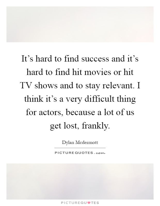 It's hard to find success and it's hard to find hit movies or hit TV shows and to stay relevant. I think it's a very difficult thing for actors, because a lot of us get lost, frankly Picture Quote #1