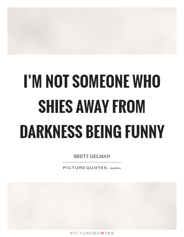 I'm not someone who shies away from darkness being funny Picture Quote #1