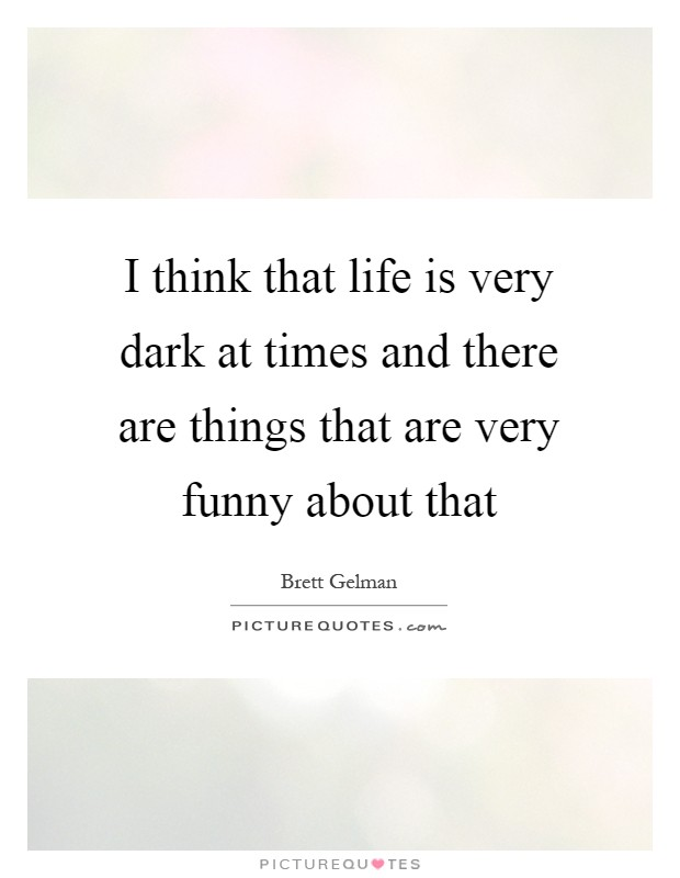 I think that life is very dark at times and there are things that are very funny about that Picture Quote #1